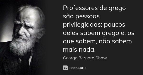 Professores de grego são pessoas privilegiadas: poucos deles sabem grego e, os que sabem, não sabem mais nada.... Frase de George Bernard Shaw.
