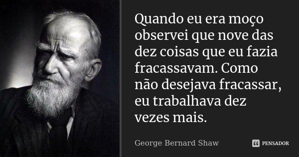 Quando eu era moço observei que nove das dez coisas que eu fazia fracassavam. Como não desejava fracassar, eu trabalhava dez vezes mais.... Frase de George Bernard Shaw.