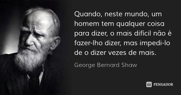 Quando, neste mundo, um homem tem qualquer coisa para dizer, o mais difícil não é fazer-lho dizer, mas impedi-lo de o dizer vezes de mais.... Frase de George Bernard Shaw.