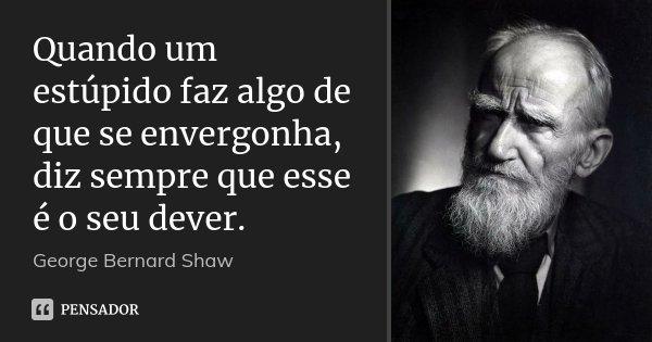 Quando um estúpido faz algo de que se envergonha, diz sempre que esse é o seu dever.... Frase de George Bernard Shaw.