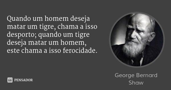 Quando um homem deseja matar um tigre, chama a isso desporto; quando um tigre deseja matar um homem, este chama a isso ferocidade.... Frase de George Bernard Shaw.