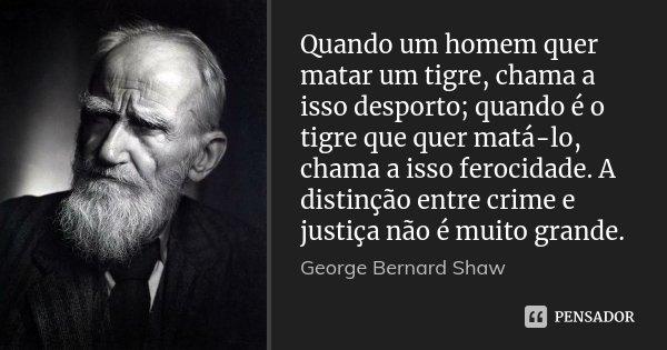 Quando um homem quer matar um tigre, chama a isso desporto; quando é o tigre que quer matá-lo, chama a isso ferocidade. A distinção entre crime e justiça não é ... Frase de George Bernard Shaw.