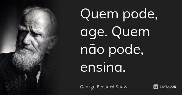 Quem pode, age. Quem não pode, ensina.... Frase de George Bernard Shaw.