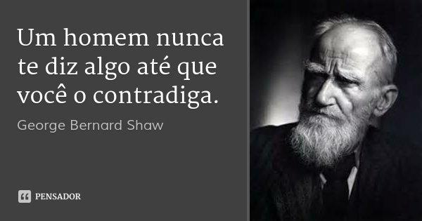 Um homem nunca te diz algo até que você o contradiga.... Frase de George Bernard Shaw.