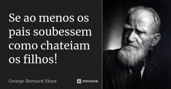 Se ao menos os pais soubessem como chateiam os filhos!... Frase de George Bernard Shaw.
