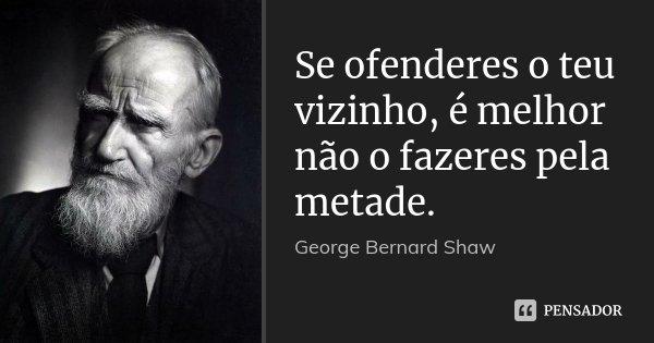 Se ofenderes o teu vizinho, é melhor não o fazeres pela metade.... Frase de George Bernard Shaw.