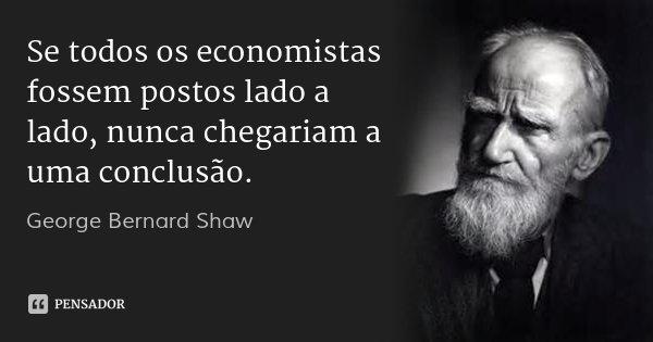 Se todos os economistas fossem postos lado a lado, nunca chegariam a uma conclusão.... Frase de George Bernard Shaw.