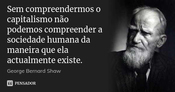 Sem compreendermos o capitalismo não podemos compreender a sociedade humana da maneira que ela actualmente existe.... Frase de George Bernard Shaw.