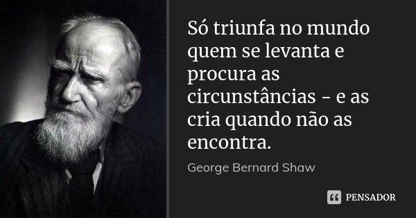 Só triunfa no mundo quem se levanta e procura as circunstâncias - e as cria quando não as encontra.... Frase de George Bernard Shaw.