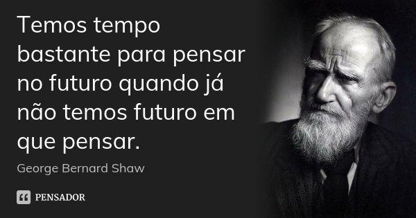 Temos tempo bastante para pensar no futuro quando já não temos futuro em que pensar.... Frase de George Bernard Shaw.