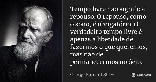 Tempo livre não significa repouso. O repouso, como o sono, é obrigatório. O verdadeiro tempo livre é apenas a liberdade de fazermos o que queremos, mas não de p... Frase de George Bernard Shaw.
