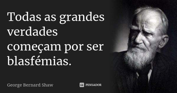 Todas as grandes verdades começam por ser blasfémias.... Frase de George Bernard Shaw.