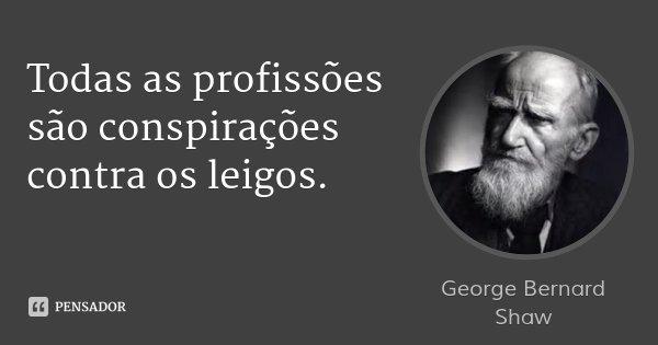 Todas as profissões são conspirações contra os leigos.... Frase de George Bernard Shaw.