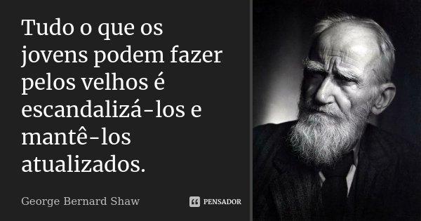 Tudo o que os jovens podem fazer pelos velhos é escandalizá-los e mantê-los atualizados.... Frase de George Bernard Shaw.
