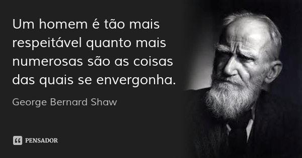 Um homem é tão mais respeitável quanto mais numerosas são as coisas das quais se envergonha.... Frase de George Bernard Shaw.