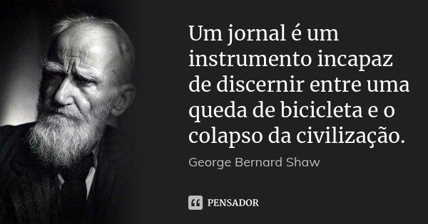 Um jornal é um instrumento incapaz de discernir entre uma queda de bicicleta e o colapso da civilização.... Frase de George Bernard Shaw.
