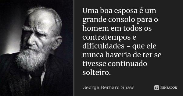 Uma boa esposa é um grande consolo para o homem em todos os contratempos e dificuldades - que ele nunca haveria de ter se tivesse continuado solteiro.... Frase de George Bernard Shaw.