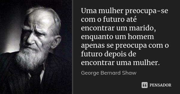 Uma mulher preocupa-se com o futuro até encontrar um marido, enquanto um homem apenas se preocupa com o futuro depois de encontrar uma mulher.... Frase de George Bernard Shaw.