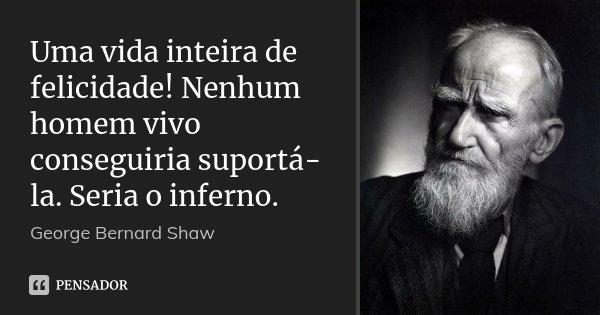 Uma vida inteira de felicidade! Nenhum homem vivo conseguiria suportá-la. Seria o inferno.... Frase de George Bernard Shaw.