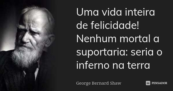 Uma vida inteira de felicidade! Nenhum mortal a suportaria: seria o inferno na terra... Frase de George Bernard Shaw.