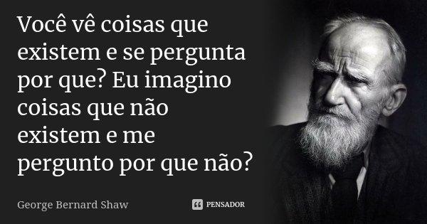 Você vê coisas que existem e se pergunta por que? Eu imagino coisas que não existem e me pergunto por que não?... Frase de George Bernard Shaw.