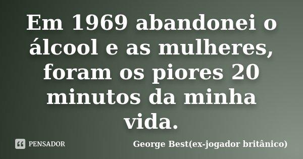 Em 1969 abandonei o álcool e as mulheres, foram os piores 20 minutos da minha vida.... Frase de George Best(ex-jogador britânico).