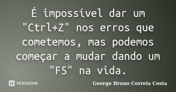 """É impossível dar um """"Ctrl+Z"""" nos erros que cometemos, mas podemos começar a mudar dando um """"F5"""" na vida.... Frase de George Bruno Correia Costa."""