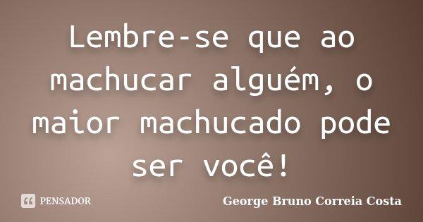 Lembre-se que ao machucar alguém, o maior machucado pode ser você!... Frase de George Bruno Correia Costa.