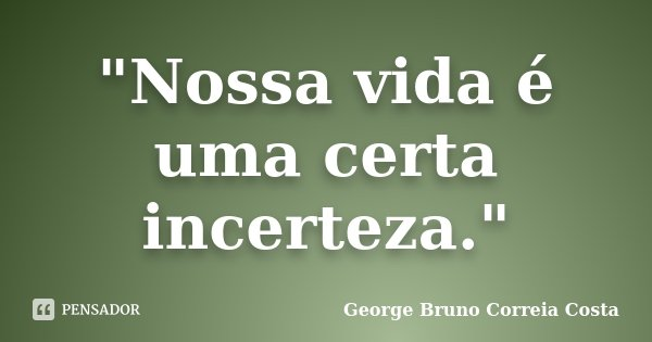 """""""Nossa vida é uma certa incerteza.""""... Frase de George Bruno Correia Costa."""