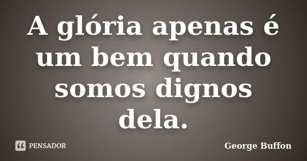 A glória apenas é um bem quando somos dignos dela.... Frase de George Buffon.