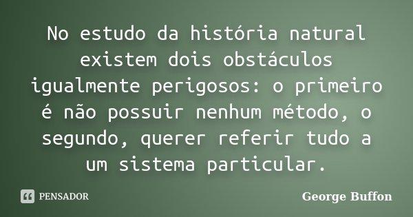 No estudo da história natural existem dois obstáculos igualmente perigosos: o primeiro é não possuir nenhum método, o segundo, querer referir tudo a um sistema ... Frase de George Buffon.