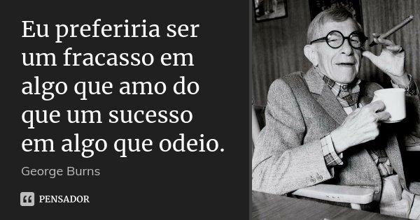 Eu preferiria ser um fracasso em algo que amo do que um sucesso em algo que odeio.... Frase de George Burns.