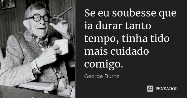 Se eu soubesse que ia durar tanto tempo, tinha tido mais cuidado comigo.... Frase de George Burns.