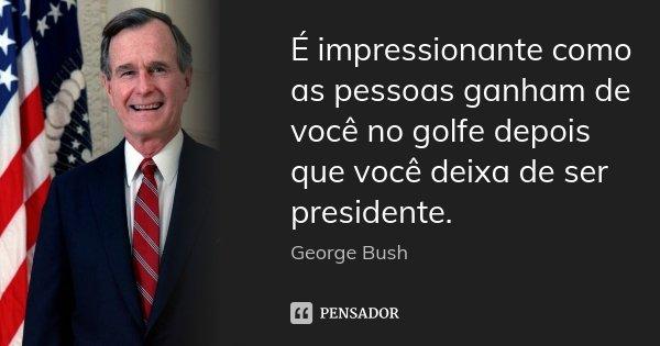É impressionante como as pessoas ganham de você no golfe depois que você deixa de ser presidente.... Frase de George Bush.