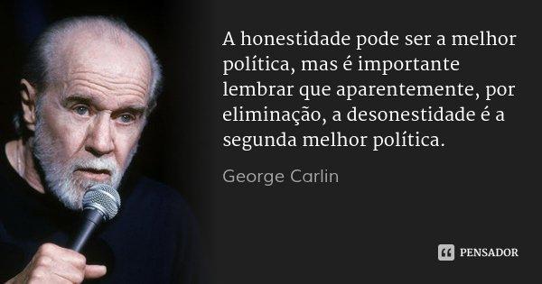 A honestidade pode ser a melhor política, mas é importante lembrar que aparentemente, por eliminação, a desonestidade é a segunda melhor política.... Frase de George Carlin.
