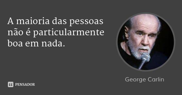A maioria das pessoas não é particularmente boa em nada.... Frase de George Carlin.