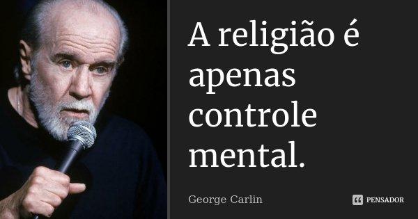 A religião é apenas controle mental.... Frase de George Carlin.