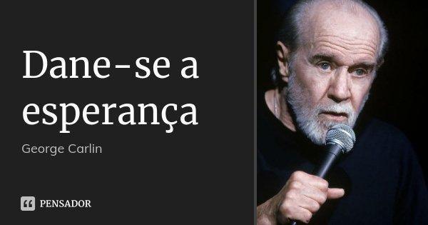 Dane-se a esperança... Frase de George Carlin.