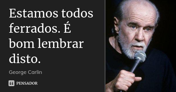 Estamos todos ferrados. É bom lembrar disto.... Frase de George Carlin.