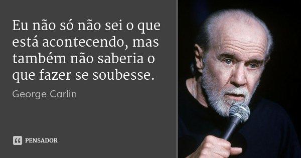 Eu não só não sei o que está acontecendo, mas também não saberia o que fazer se soubesse.... Frase de George Carlin.