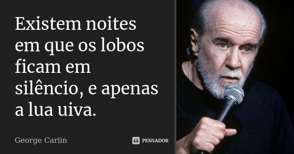 Existem noites em que os lobos ficam em silêncio, e apenas a lua uiva.... Frase de George Carlin.