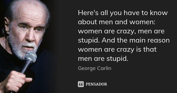 Here's all you have to know about men and women: women are crazy, men are stupid. And the main reason women are crazy is that men are stupid.... Frase de George Carlin.