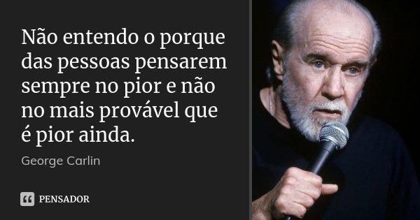 Não entendo o porque das pessoas pensarem sempre no pior e não no mais provável que é pior ainda.... Frase de George Carlin.