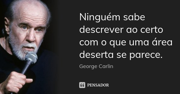 Ninguém sabe descrever ao certo com o que uma área deserta se parece.... Frase de George Carlin.