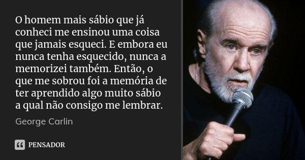 O homem mais sábio que já conheci me ensinou uma coisa que jamais esqueci. E embora eu nunca tenha esquecido, nunca a memorizei também. Então, o que me sobrou f... Frase de George Carlin.