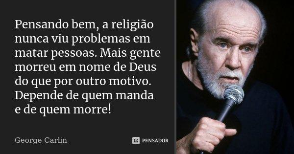 Pensando bem, a religião nunca viu problemas em matar pessoas. Mais gente morreu em nome de Deus do que por outro motivo. Depende de quem manda e de quem morre!... Frase de George Carlin.