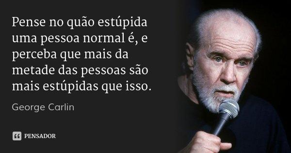 Pense no quão estúpida uma pessoa normal é, e perceba que mais da metade das pessoas são mais estúpidas que isso.... Frase de George Carlin.
