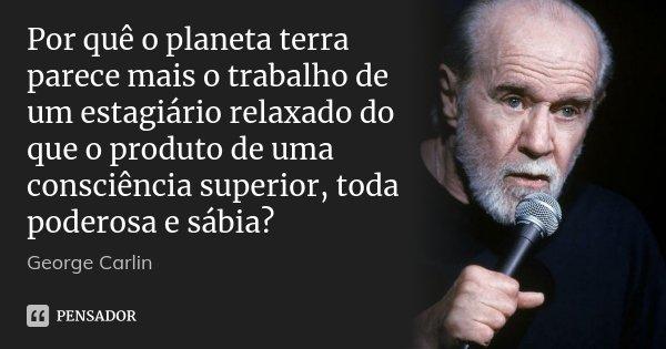 Por quê o planeta terra parece mais o trabalho de um estagiário relaxado do que o produto de uma consciência superior, toda poderosa e sábia?... Frase de George Carlin.