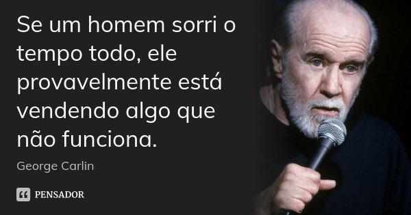 Se um homem sorri o tempo todo, ele provavelmente está vendendo algo que não funciona.... Frase de George Carlin.