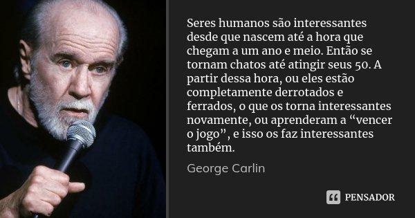 Seres humanos são interessantes desde que nascem até a hora que chegam a um ano e meio. Então se tornam chatos até atingir seus 50. A partir dessa hora, ou eles... Frase de George Carlin.
